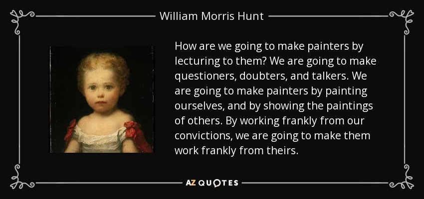 How are we going to make painters by lecturing to them? We are going to make questioners, doubters, and talkers. We are going to make painters by painting ourselves, and by showing the paintings of others. By working frankly from our convictions, we are going to make them work frankly from theirs. - William Morris Hunt