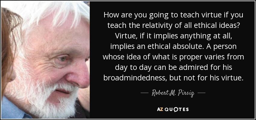 How are you going to teach virtue if you teach the relativity of all ethical ideas? Virtue, if it implies anything at all, implies an ethical absolute. A person whose idea of what is proper varies from day to day can be admired for his broadmindedness, but not for his virtue. - Robert M. Pirsig