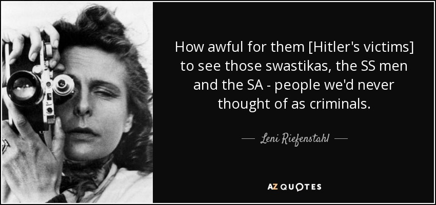 How awful for them [Hitler's victims] to see those swastikas, the SS men and the SA - people we'd never thought of as criminals. - Leni Riefenstahl