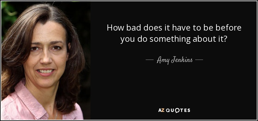 How bad does it have to be before you do something about it? - Amy Jenkins