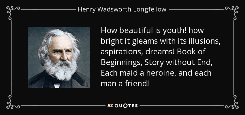 How beautiful is youth! how bright it gleams with its illusions, aspirations, dreams! Book of Beginnings, Story without End, Each maid a heroine, and each man a friend! - Henry Wadsworth Longfellow