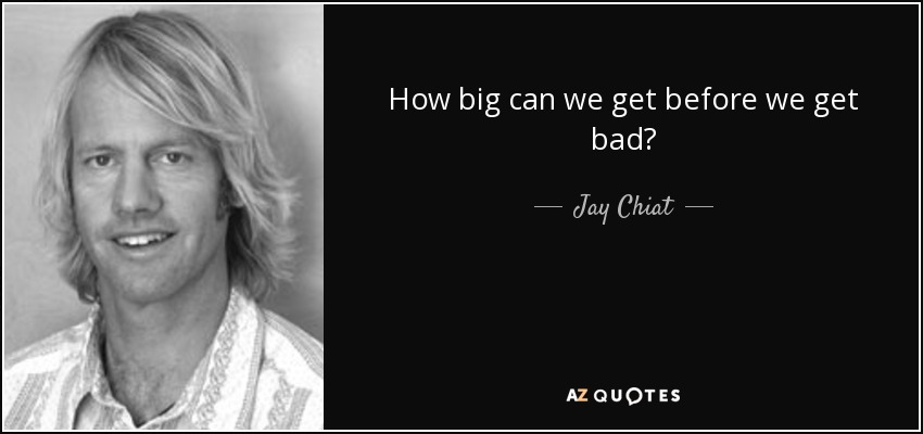 How big can we get before we get bad? - Jay Chiat
