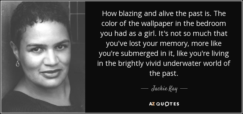 How blazing and alive the past is. The color of the wallpaper in the bedroom you had as a girl. It's not so much that you've lost your memory, more like you're submerged in it, like you're living in the brightly vivid underwater world of the past. - Jackie Kay