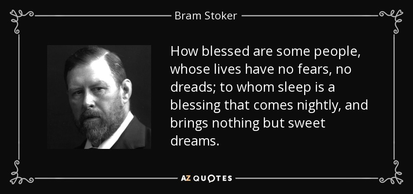 How blessed are some people, whose lives have no fears, no dreads; to whom sleep is a blessing that comes nightly, and brings nothing but sweet dreams. - Bram Stoker