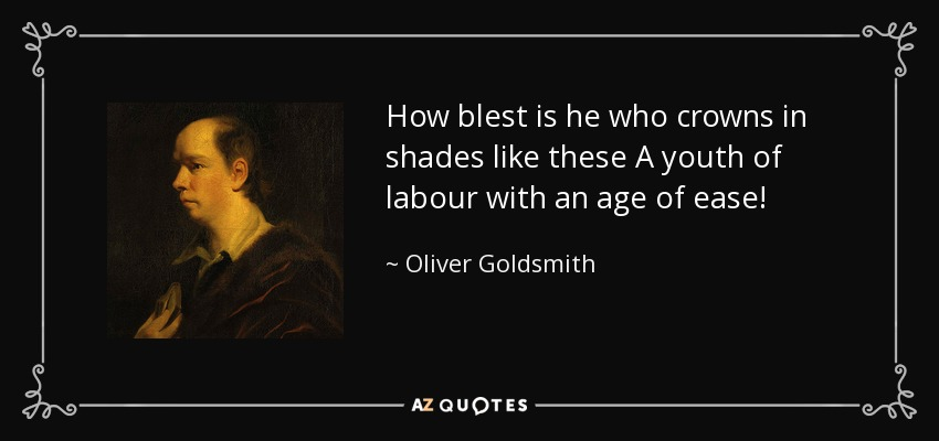 How blest is he who crowns in shades like these A youth of labour with an age of ease! - Oliver Goldsmith