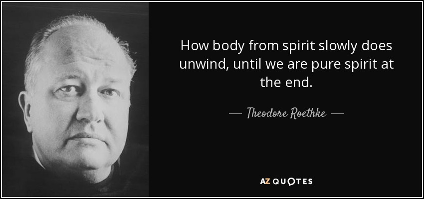 How body from spirit slowly does unwind, until we are pure spirit at the end. - Theodore Roethke