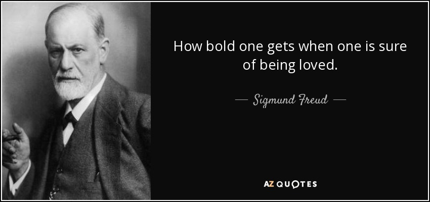 How bold one gets when one is sure of being loved. - Sigmund Freud