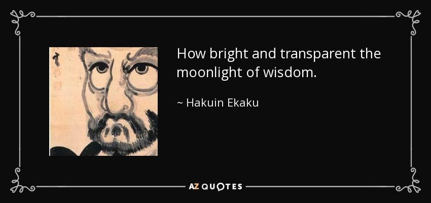 How bright and transparent the moonlight of wisdom. - Hakuin Ekaku