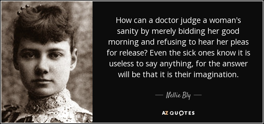 How can a doctor judge a woman's sanity by merely bidding her good morning and refusing to hear her pleas for release? Even the sick ones know it is useless to say anything, for the answer will be that it is their imagination. - Nellie Bly