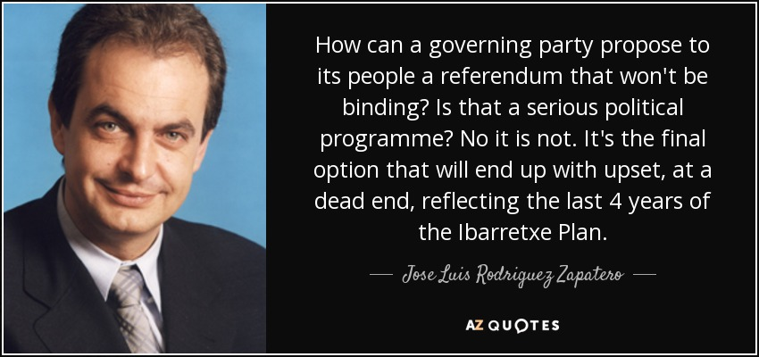 How can a governing party propose to its people a referendum that won't be binding? Is that a serious political programme? No it is not. It's the final option that will end up with upset, at a dead end, reflecting the last 4 years of the Ibarretxe Plan. - Jose Luis Rodriguez Zapatero