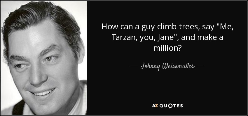 How can a guy climb trees, say Me Tarzan, You Jane, and make a million? - Johnny Weissmuller