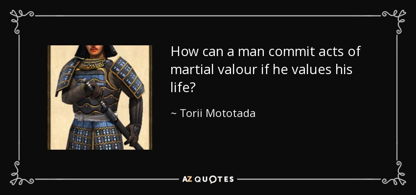 How can a man commit acts of martial valour if he values his life? - Torii Mototada