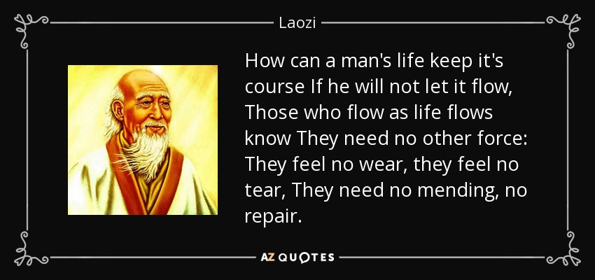How can a man's life keep it's course If he will not let it flow, Those who flow as life flows know They need no other force: They feel no wear, they feel no tear, They need no mending, no repair. - Laozi