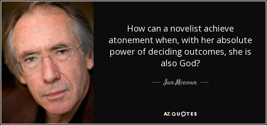 How can a novelist achieve atonement when with her absolute power of deciding outcomes, she is also god? - Ian Mcewan