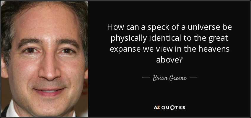 How can a speck of a universe be physically identical to the great expanse we view in the heavens above? - Brian Greene