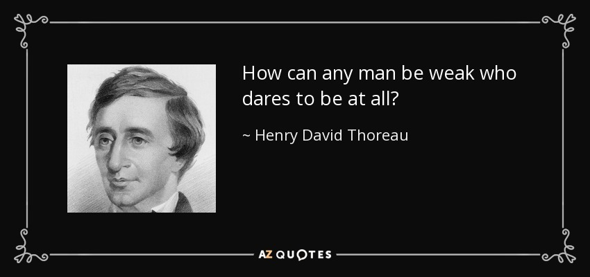 How can any man be weak who dares to be at all? - Henry David Thoreau