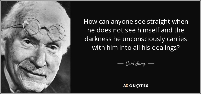 How can anyone see straight when he does not see himself and the darkness he unconsciously carries with him into all his dealings? - Carl Jung