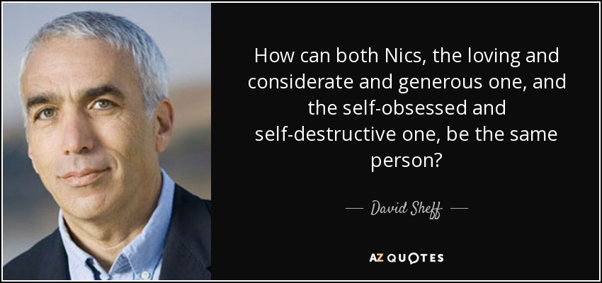 How can both Nics, the loving and considerate and generous one, and the self-obsessed and self-destructive one, be the same person? - David Sheff