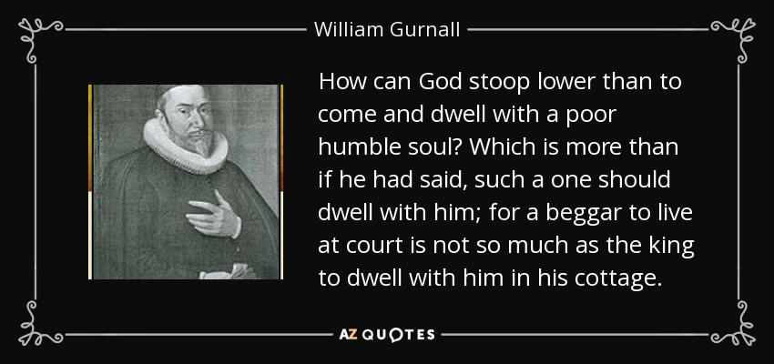 How can God stoop lower than to come and dwell with a poor humble soul? Which is more than if he had said, such a one should dwell with him; for a beggar to live at court is not so much as the king to dwell with him in his cottage. - William Gurnall