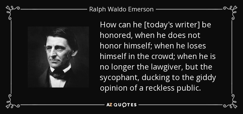 How can he [today's writer] be honored, when he does not honor himself; when he loses himself in the crowd; when he is no longer the lawgiver, but the sycophant, ducking to the giddy opinion of a reckless public. - Ralph Waldo Emerson