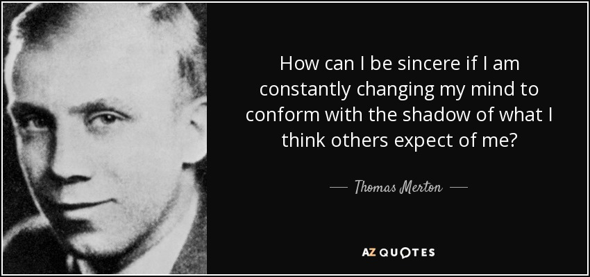 How can I be sincere if I am constantly changing my mind to conform with the shadow of what I think others expect of me? - Thomas Merton