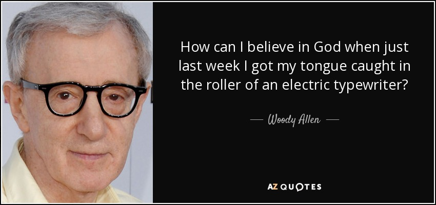 How can I believe in God when just last week I got my tongue caught in the roller of an electric typewriter? - Woody Allen