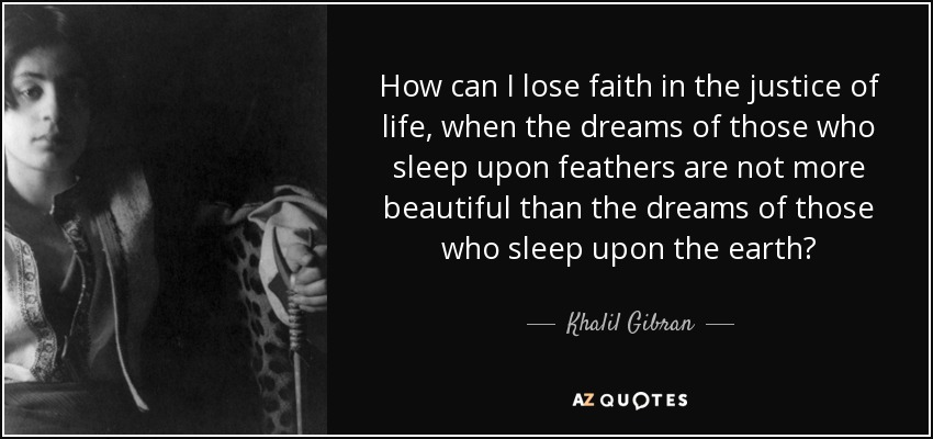 How can I lose faith in the justice of life, when the dreams of those who sleep upon feathers are not more beautiful than the dreams of those who sleep upon the earth? - Khalil Gibran