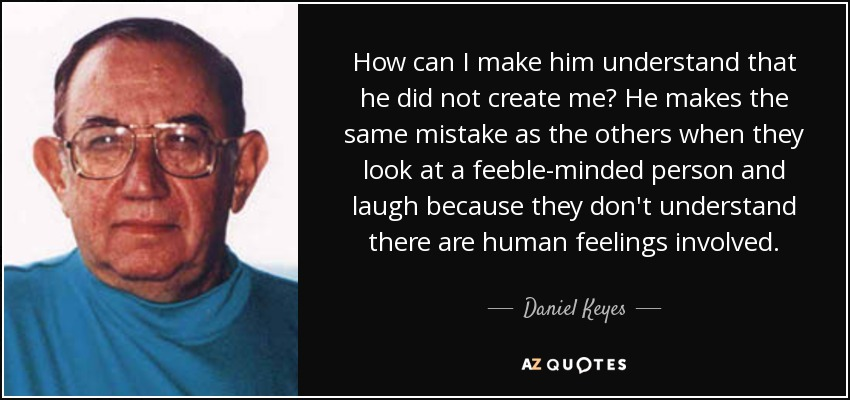How can I make him understand that he did not create me? He makes the same mistake as the others when they look at a feeble-minded person and laugh because they don't understand there are human feelings involved. - Daniel Keyes