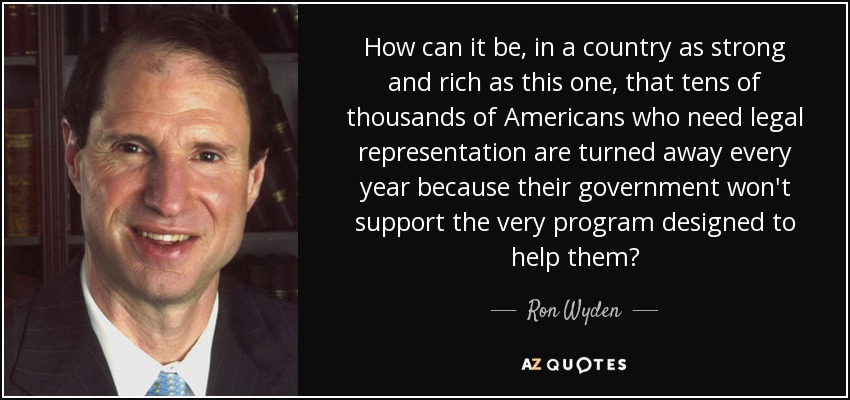 How can it be, in a country as strong and rich as this one, that tens of thousands of Americans who need legal representation are turned away every year because their government won't support the very program designed to help them? - Ron Wyden