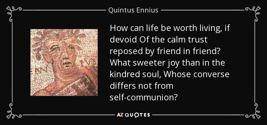 How can life be worth living, if devoid Of the calm trust reposed by friend in friend? What sweeter joy than in the kindred soul, Whose converse differs not from self-communion? - Quintus Ennius