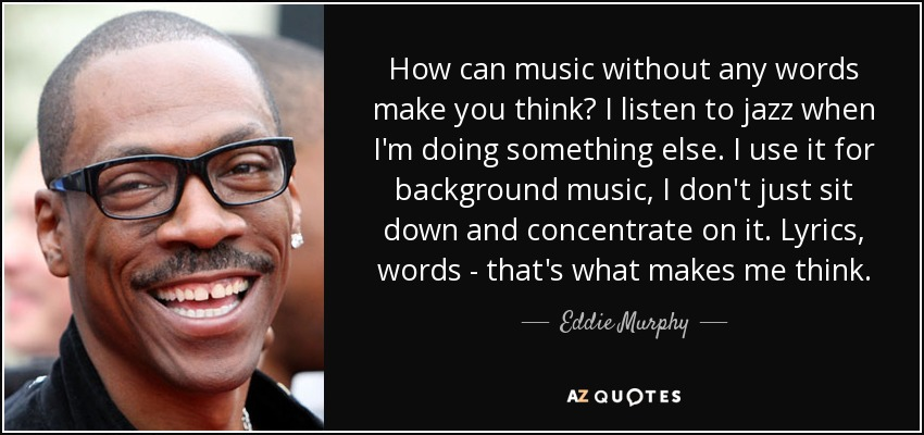 How can music without any words make you think? I listen to jazz when I'm doing something else. I use it for background music, I don't just sit down and concentrate on it. Lyrics, words - that's what makes me think. - Eddie Murphy