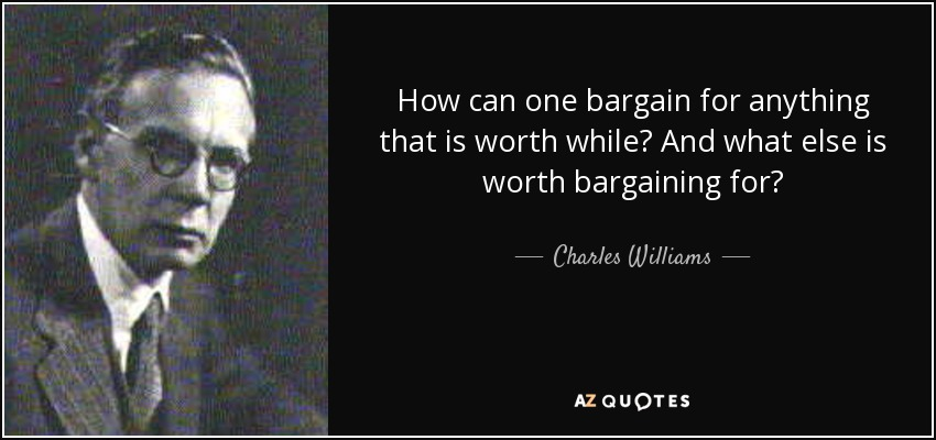 How can one bargain for anything that is worth while? And what else is worth bargaining for? - Charles Williams
