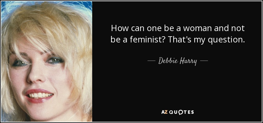 How can one be a woman and not be a feminist? That's my question. - Debbie Harry