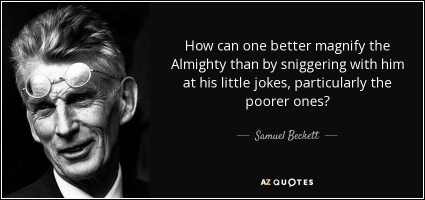 How can one better magnify the Almighty than by sniggering with him at his little jokes, particularly the poorer ones? - Samuel Beckett