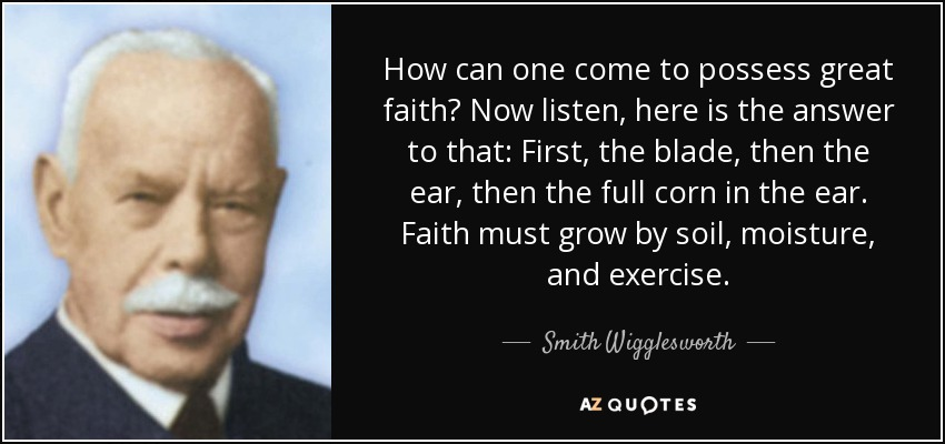 How can one come to possess great faith? Now listen, here is the answer to that: First, the blade, then the ear, then the full corn in the ear. Faith must grow by soil, moisture, and exercise. - Smith Wigglesworth