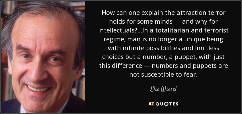 How can one explain the attraction terror holds for some minds — and why for intellectuals? . . .In a totalitarian and terrorist regime, man is no longer a unique being with infinite possibilities and limitless choices but a number, a puppet, with just this difference — numbers and puppets are not susceptible to fear. - Elie Wiesel