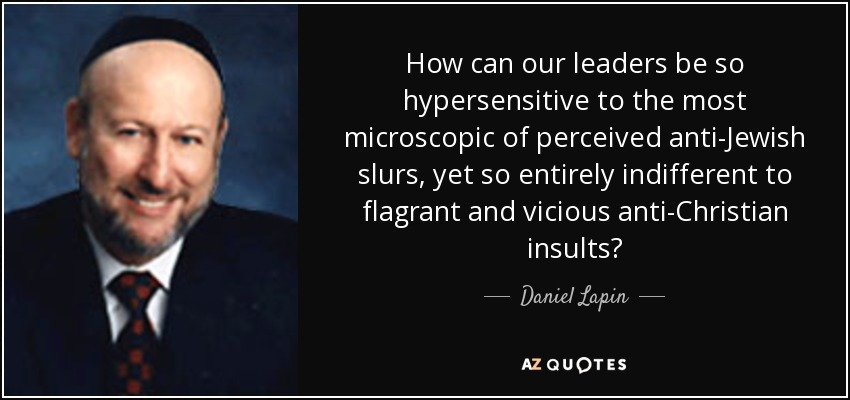 How can our leaders be so hypersensitive to the most microscopic of perceived anti-Jewish slurs, yet so entirely indifferent to flagrant and vicious anti-Christian insults? - Daniel Lapin