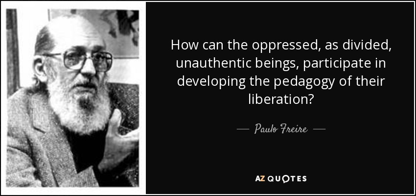 How can the oppressed, as divided, unauthentic beings, participate in developing the pedagogy of their liberation? - Paulo Freire