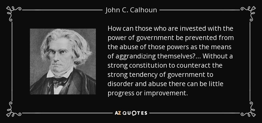 How can those who are invested with the power of government be prevented from the abuse of those powers as the means of aggrandizing themselves? ... Without a strong constitution to counteract the strong tendency of government to disorder and abuse there can be little progress or improvement. - John C. Calhoun