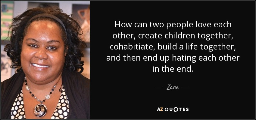 How can two people love each other, create children together, cohabitiate, build a life together, and then end up hating each other in the end. - Zane