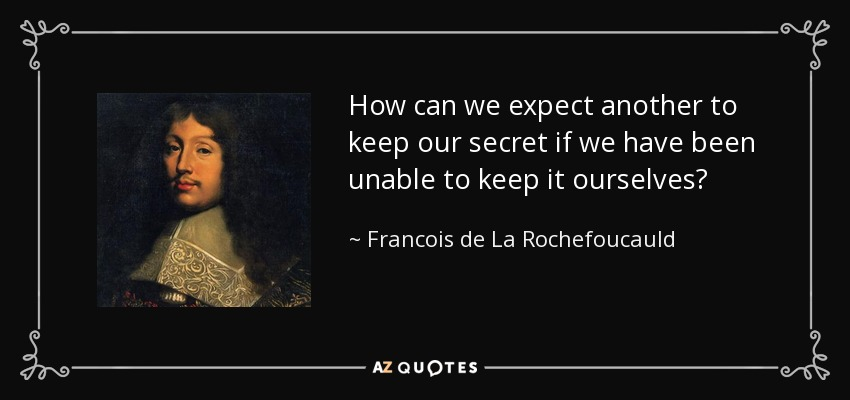 How can we expect another to keep our secret if we have been unable to keep it ourselves? - Francois de La Rochefoucauld