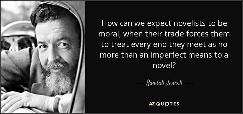 How can we expect novelists to be moral, when their trade forces them to treat every end they meet as no more than an imperfect means to a novel? - Randall Jarrell