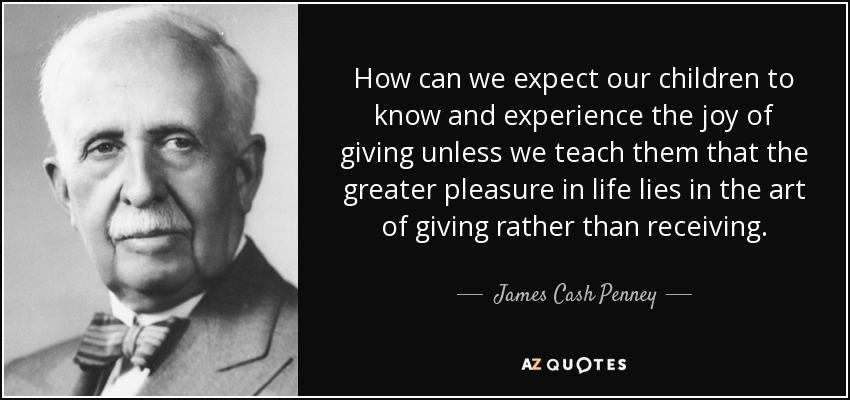How can we expect our children to know and experience the joy of giving unless we teach them that the greater pleasure in life lies in the art of giving rather than receiving. - James Cash Penney