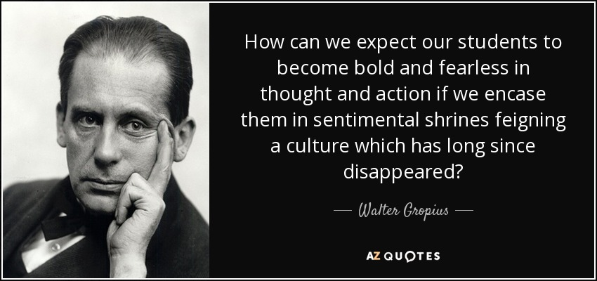 How can we expect our students to become bold and fearless in thought and action if we encase them in sentimental shrines feigning a culture which has long since disappeared? - Walter Gropius