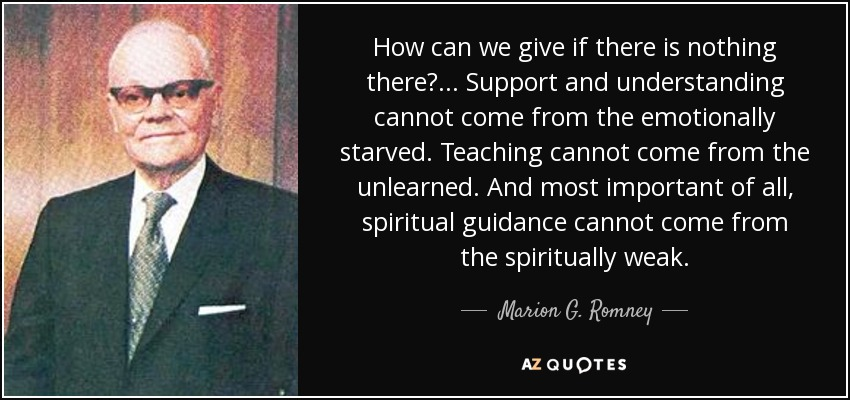 How can we give if there is nothing there?... Support and understanding cannot come from the emotionally starved. Teaching cannot come from the unlearned. And most important of all, spiritual guidance cannot come from the spiritually weak. - Marion G. Romney