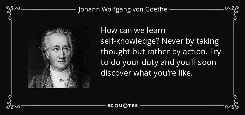 How can we learn self-knowledge? Never by taking thought but rather by action. Try to do your duty and you'll soon discover what you're like. - Johann Wolfgang von Goethe