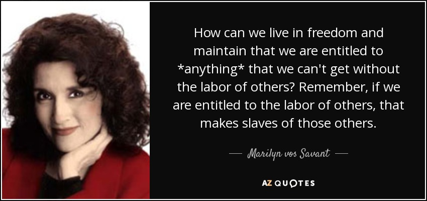 How can we live in freedom and maintain that we are entitled to *anything* that we can't get without the labor of others? Remember, if we are entitled to the labor of others, that makes slaves of those others. - Marilyn vos Savant