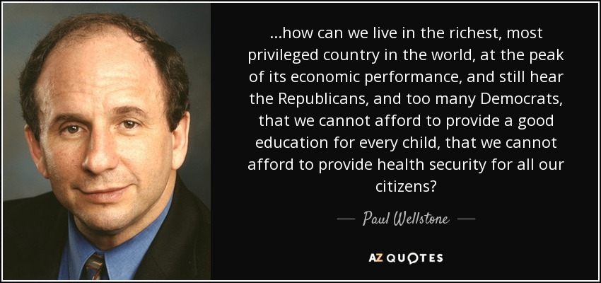...how can we live in the richest, most privileged country in the world, at the peak of its economic performance, and still hear the Republicans, and too many Democrats, that we cannot afford to provide a good education for every child, that we cannot afford to provide health security for all our citizens? - Paul Wellstone