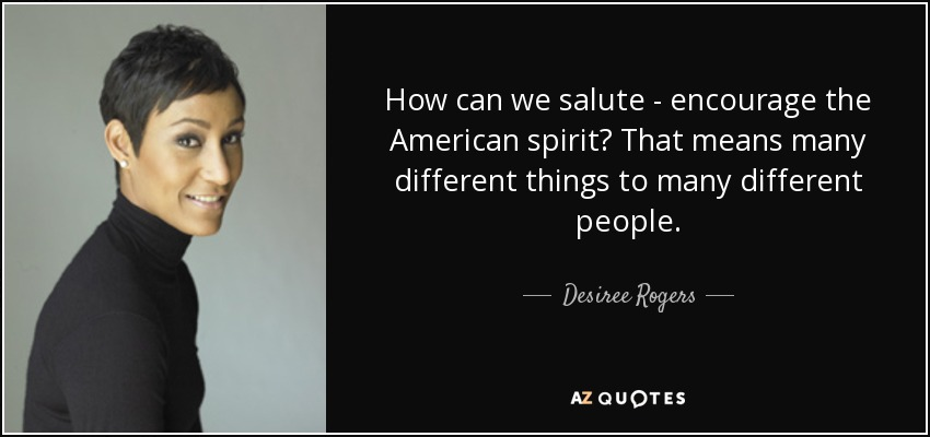 How can we salute - encourage the American spirit? That means many different things to many different people. - Desiree Rogers