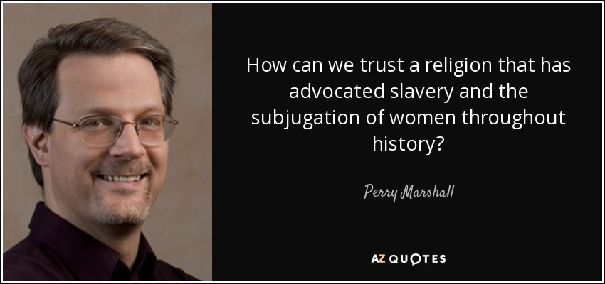 How can we trust a religion that has advocated slavery and the subjugation of women throughout history? - Perry Marshall